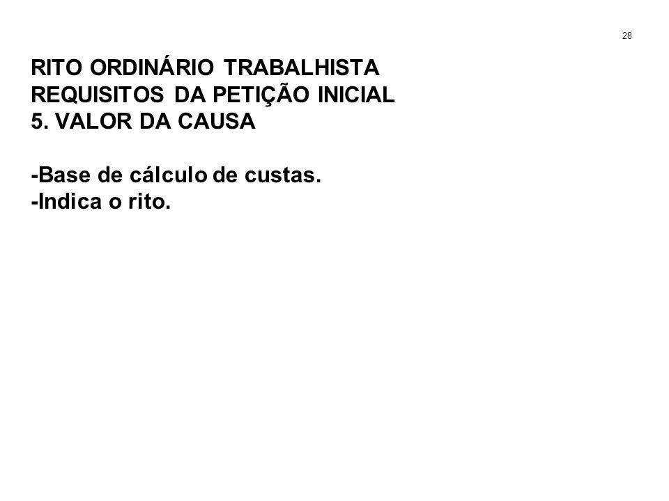 RITO ORDINÁRIO TRABALHISTA REQUISITOS DA PETIÇÃO INICIAL 5. VALOR DA CAUSA -Base de cálculo de custas. -Indica o rito. 28