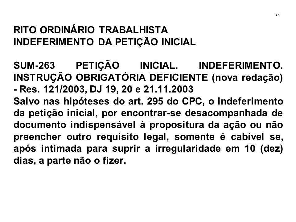 RITO ORDINÁRIO TRABALHISTA INDEFERIMENTO DA PETIÇÃO INICIAL SUM-263 PETIÇÃO INICIAL. INDEFERIMENTO. INSTRUÇÃO OBRIGATÓRIA DEFICIENTE (nova redação) -