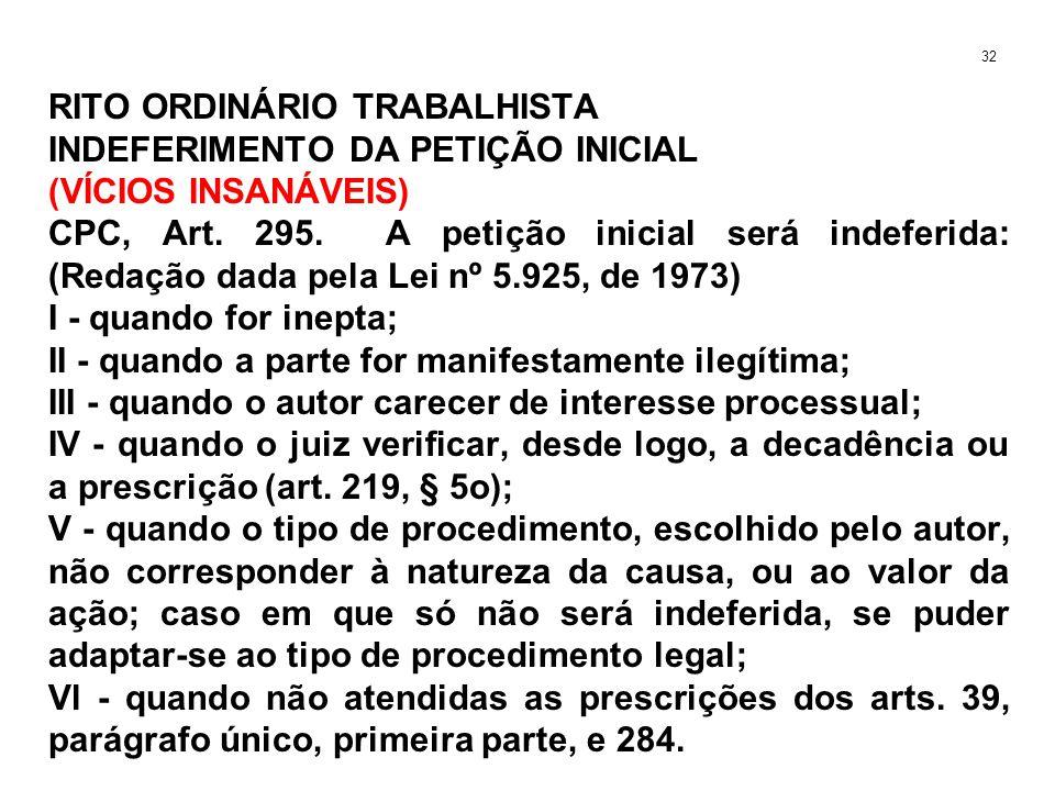 RITO ORDINÁRIO TRABALHISTA INDEFERIMENTO DA PETIÇÃO INICIAL (VÍCIOS INSANÁVEIS) CPC, Art. 295. A petição inicial será indeferida: (Redação dada pela L
