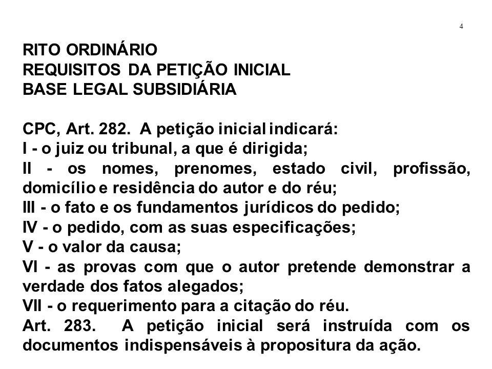 RITO ORDINÁRIO REQUISITOS DA PETIÇÃO INICIAL BASE LEGAL SUBSIDIÁRIA CPC, Art. 282. A petição inicial indicará: I - o juiz ou tribunal, a que é dirigid
