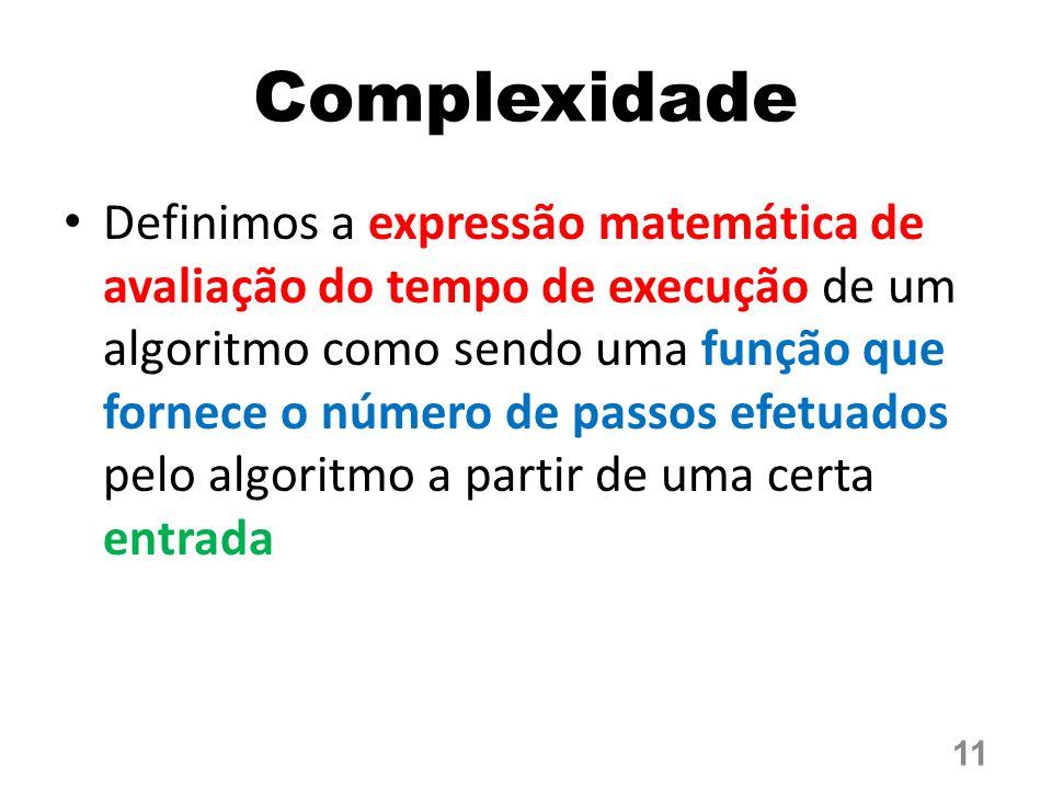 Complexidade Definimos a expressão matemática de avaliação do tempo de execução de um algoritmo como sendo uma função que fornece o número de passos efetuados pelo algoritmo a partir de uma certa entrada 11