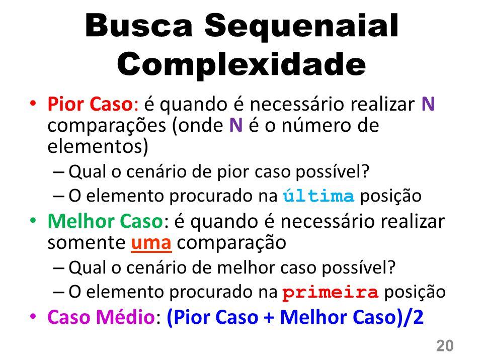 Busca Sequenaial Complexidade Pior Caso: é quando é necessário realizar N comparações (onde N é o número de elementos) – Qual o cenário de pior caso possível.
