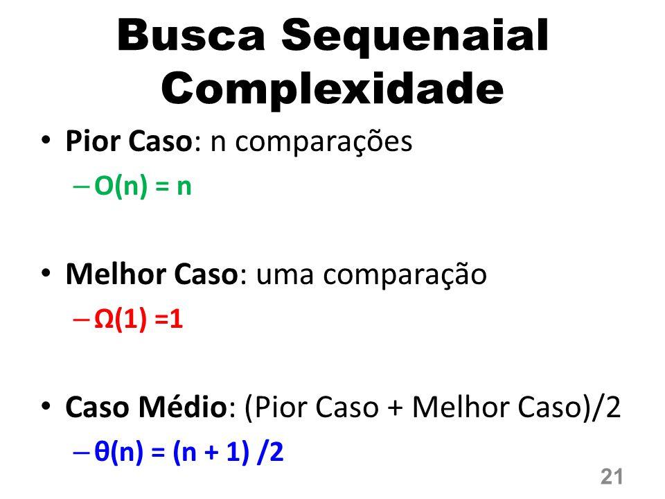 Busca Sequenaial Complexidade Pior Caso: n comparações – O(n) = n Melhor Caso: uma comparação – Ω(1) =1 Caso Médio: (Pior Caso + Melhor Caso)/2 – θ(n) = (n + 1) /2 21