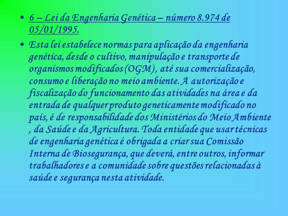 6 – Lei da Engenharia Genética – número 8.974 de 05/01/1995. Esta lei estabelece normas para aplicação da engenharia genética, desde o cultivo, manipu