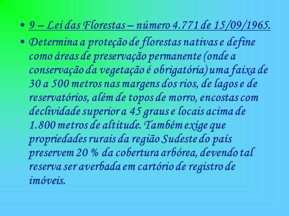 9 – Lei das Florestas – número 4.771 de 15/09/1965. Determina a proteção de florestas nativas e define como áreas de preservação permanente (onde a co