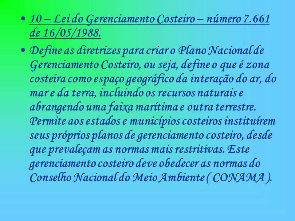 10 – Lei do Gerenciamento Costeiro – número 7.661 de 16/05/1988. Define as diretrizes para criar o Plano Nacional de Gerenciamento Costeiro, ou seja,