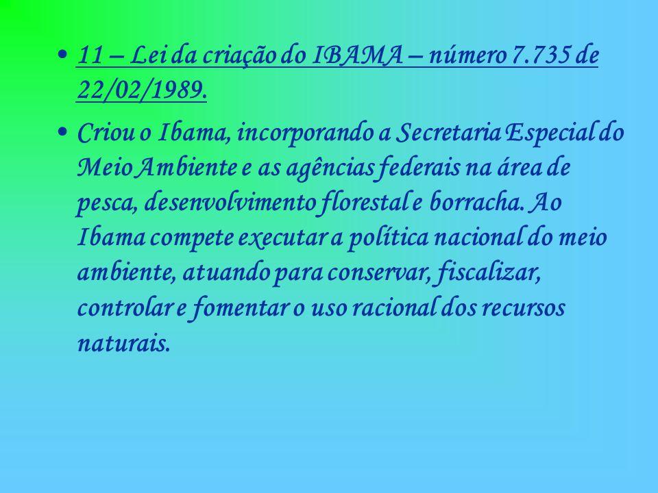 11 – Lei da criação do IBAMA – número 7.735 de 22/02/1989. Criou o Ibama, incorporando a Secretaria Especial do Meio Ambiente e as agências federais n