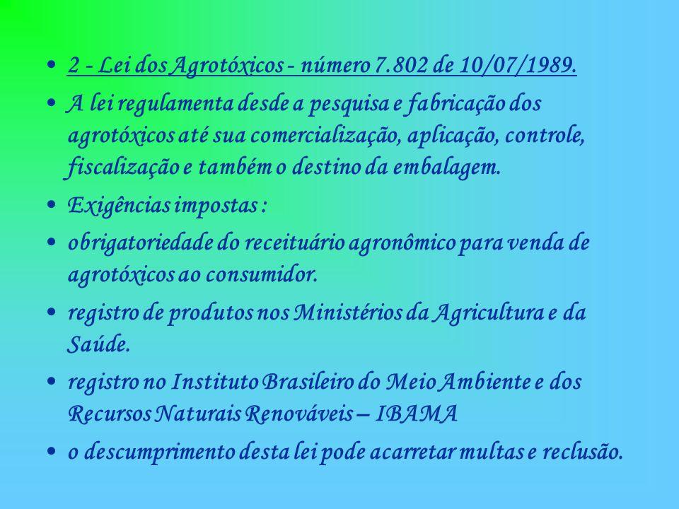 2 - Lei dos Agrotóxicos - número 7.802 de 10/07/1989. A lei regulamenta desde a pesquisa e fabricação dos agrotóxicos até sua comercialização, aplicaç