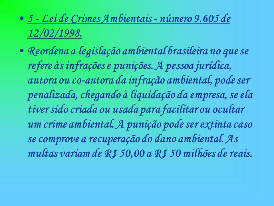 5 - Lei de Crimes Ambientais - número 9.605 de 12/02/1998. Reordena a legislação ambiental brasileira no que se refere às infrações e punições. A pess