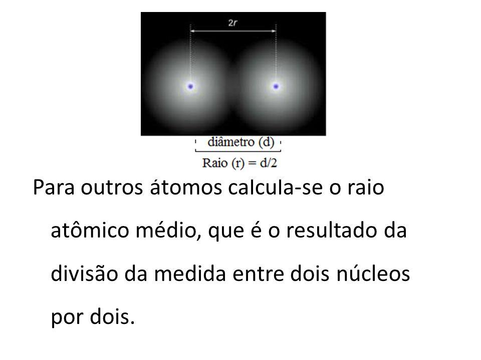 Para outros átomos calcula-se o raio atômico médio, que é o resultado da divisão da medida entre dois núcleos por dois.