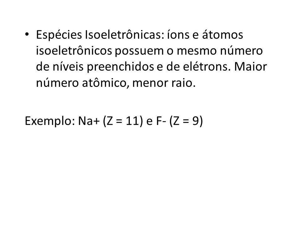 Espécies Isoeletrônicas: íons e átomos isoeletrônicos possuem o mesmo número de níveis preenchidos e de elétrons. Maior número atômico, menor raio. Ex