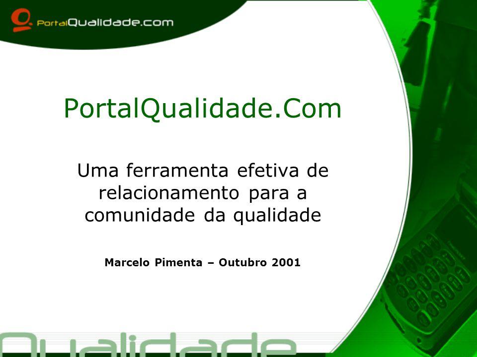 PortalQualidade.Com Uma ferramenta efetiva de relacionamento para a comunidade da qualidade Marcelo Pimenta – Outubro 2001