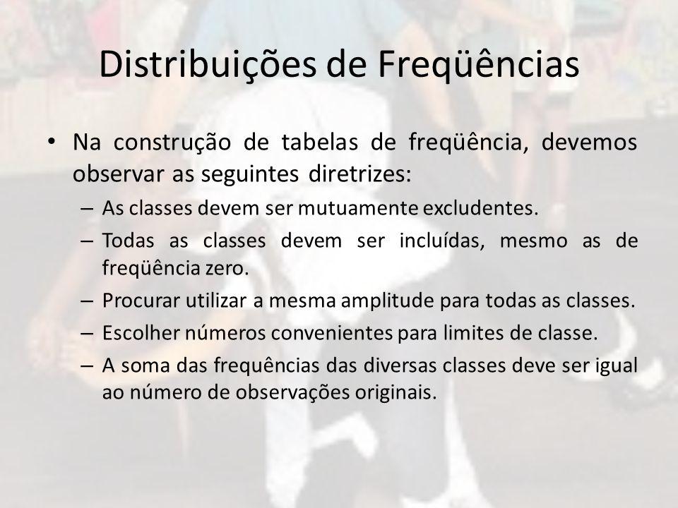 Distribuições de Freqüências Na construção de tabelas de freqüência, devemos observar as seguintes diretrizes: – As classes devem ser mutuamente exclu