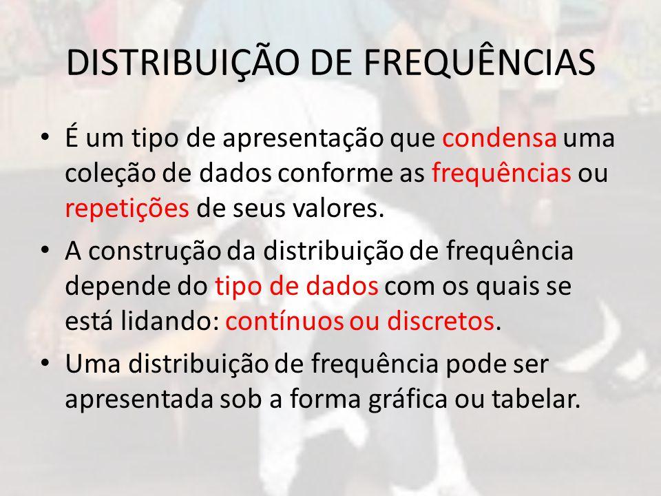 DISTRIBUIÇÃO DE FREQUÊNCIAS É um tipo de apresentação que condensa uma coleção de dados conforme as frequências ou repetições de seus valores.