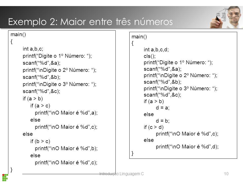Exemplo 2: Maior entre três números main() { int a,b,c; printf( Digite o 1º Número: ); scanf( %d ,&a); printf( \nDigite o 2º Número: ); scanf( %d ,&b); printf( \nDigite o 3º Número: ); scanf( %d ,&c); if (a > b) if (a > c) printf( \nO Maior é %d ,a); else printf( \nO Maior é %d ,c); else if (b > c) printf( \nO Maior é %d ,b); else printf( \nO Maior é %d ,c); } main() { int a,b,c,d; cls(); printf( Digite o 1º Número: ); scanf( %d ,&a); printf( \nDigite o 2º Número: ); scanf( %d ,&b); printf( \nDigite o 3º Número: ); scanf( %d ,&c); if (a > b) d = a; else d = b; if (c > d) printf( \nO Maior é %d ,c); else printf( \nO Maior é %d ,d); } 10Introdução Linguagem C