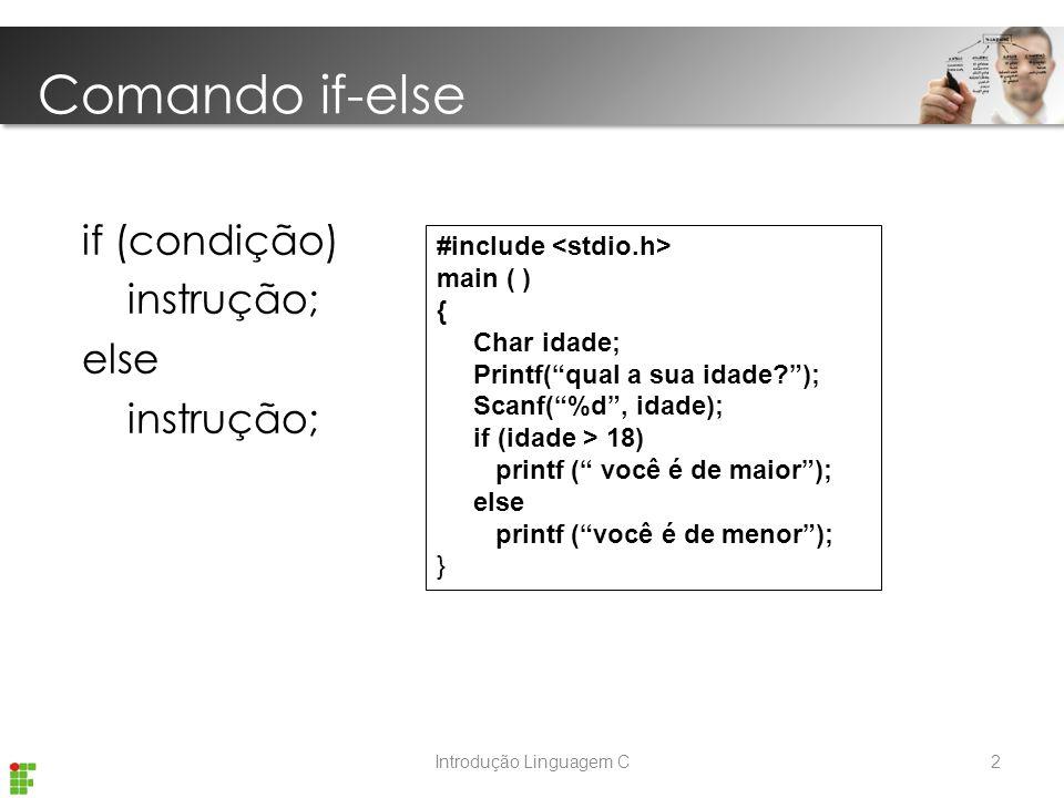 Introdução Linguagem C if (condição) instrução; else instrução; #include main ( ) { Char idade; Printf( qual a sua idade ); Scanf( %d , idade); if (idade > 18) printf ( você é de maior ); else printf ( você é de menor ); } Comando if-else 2