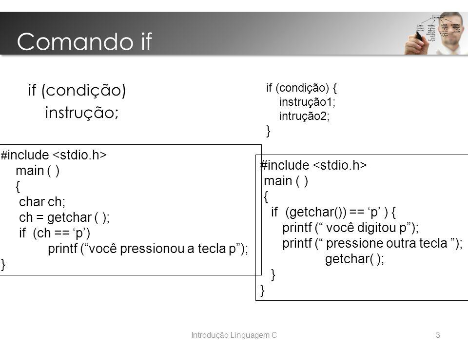 Introdução Linguagem C Comando if if (condição) instrução; # include main ( ) { char ch; ch = getchar ( ); if (ch == 'p') printf ( você pressionou a tecla p ); } if (condição) { instrução1; intrução2; } #include main ( ) { if (getchar()) == 'p' ) { printf ( você digitou p ); printf ( pressione outra tecla ); getchar( ); } 3