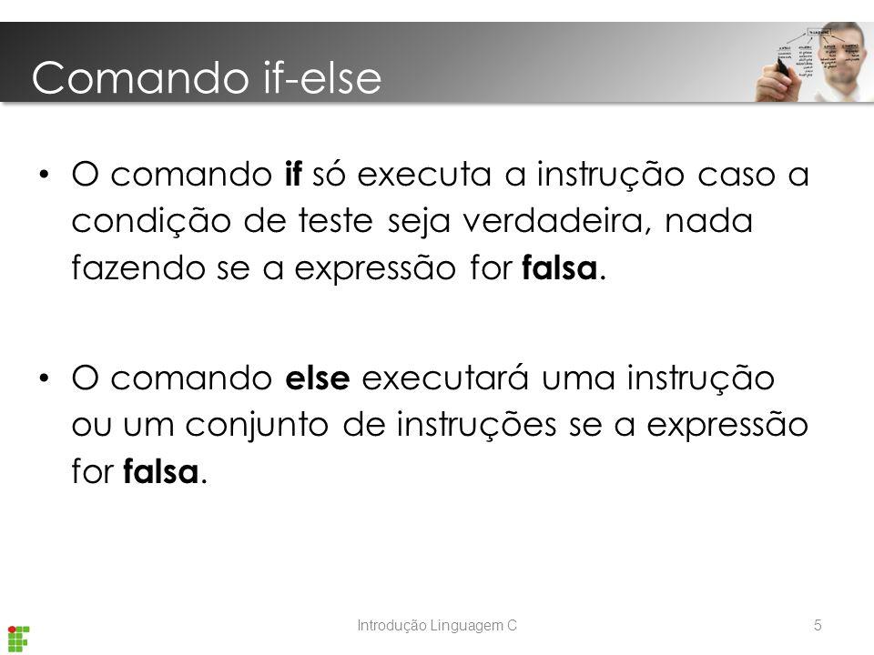 Introdução Linguagem C O comando if só executa a instrução caso a condição de teste seja verdadeira, nada fazendo se a expressão for falsa.