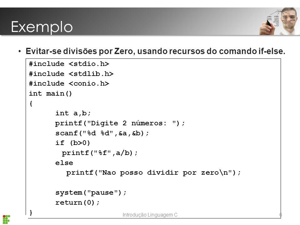 Introdução Linguagem C #include int main() { int a,b; printf( Digite 2 números: ); scanf( %d %d ,&a,&b); if (b>0) printf( %f ,a/b); else printf( Nao posso dividir por zero\n ); system( pause ); return(0); } Exemplo Evitar-se divisões por Zero, usando recursos do comando if-else.