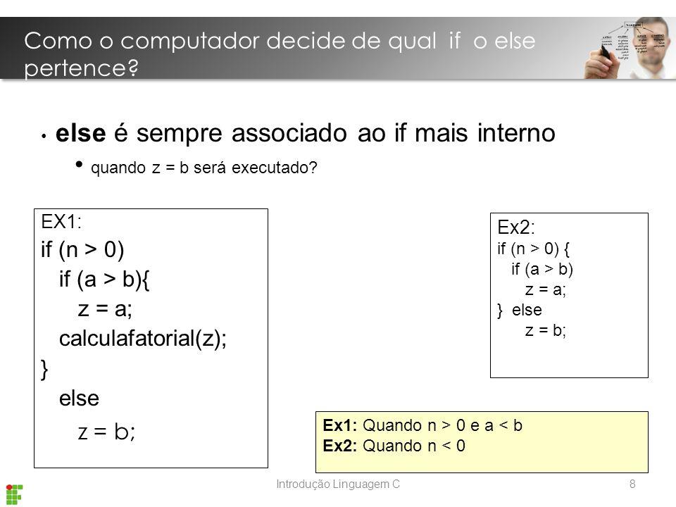 Introdução Linguagem C EX1: if (n > 0) if (a > b){ z = a; calculafatorial(z); } else z = b; Ex1: Quando n > 0 e a < b Ex2: Quando n < 0 else é sempre associado ao if mais interno quando z = b será executado.