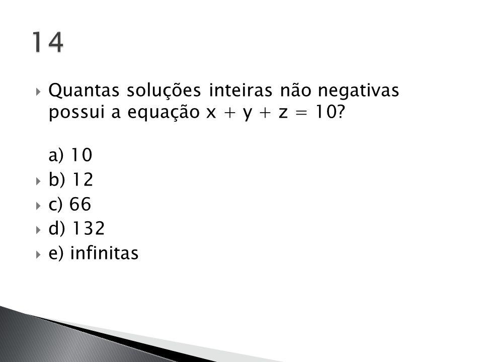  Quantas soluções inteiras não negativas possui a equação x + y + z = 10? a) 10  b) 12  c) 66  d) 132  e) infinitas