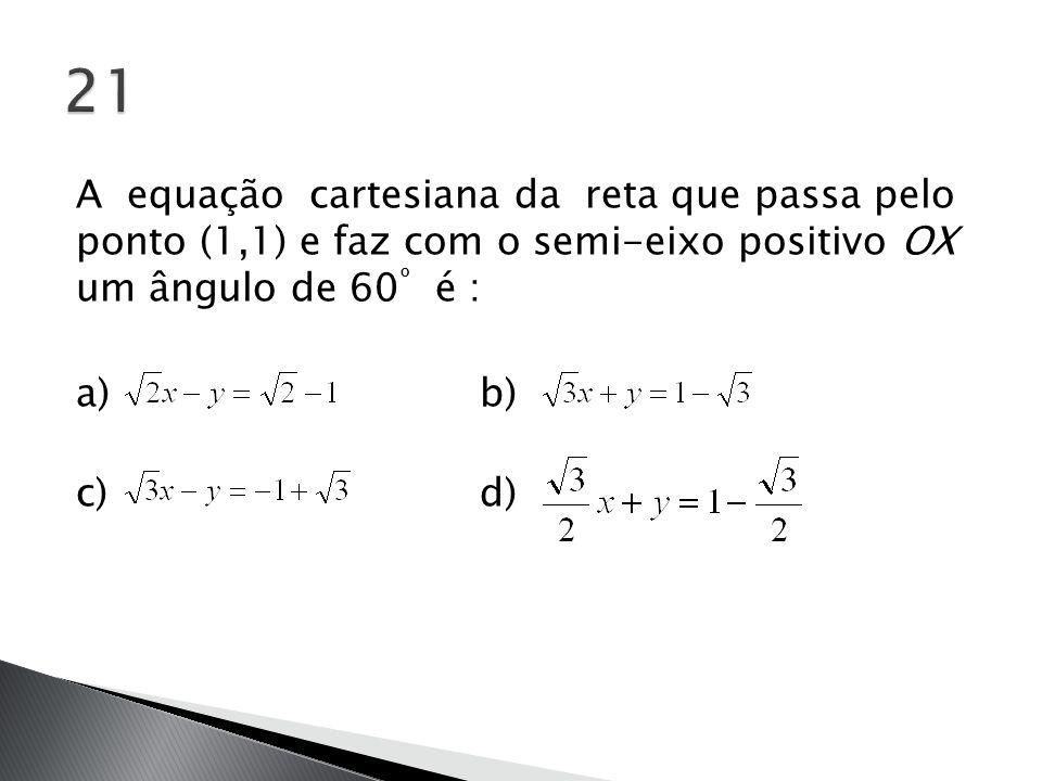 A equação cartesiana da reta que passa pelo ponto (1,1) e faz com o semi-eixo positivo OX um ângulo de 60 º é : a) b) c) d)