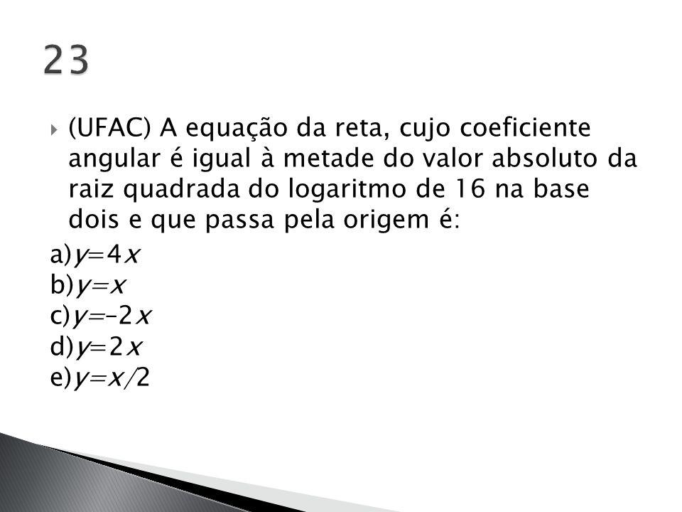  (UFAC) A equação da reta, cujo coeficiente angular é igual à metade do valor absoluto da raiz quadrada do logaritmo de 16 na base dois e que passa p