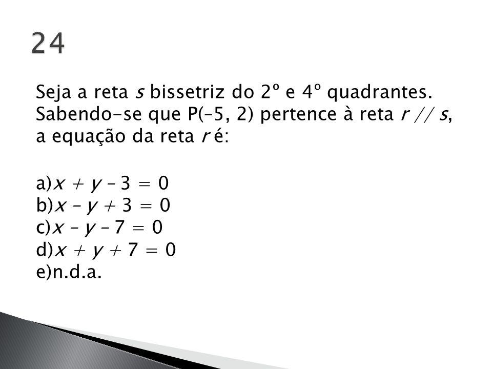 Seja a reta s bissetriz do 2º e 4º quadrantes. Sabendo-se que P(–5, 2) pertence à reta r // s, a equação da reta r é: a)x + y – 3 = 0 b)x – y + 3 = 0