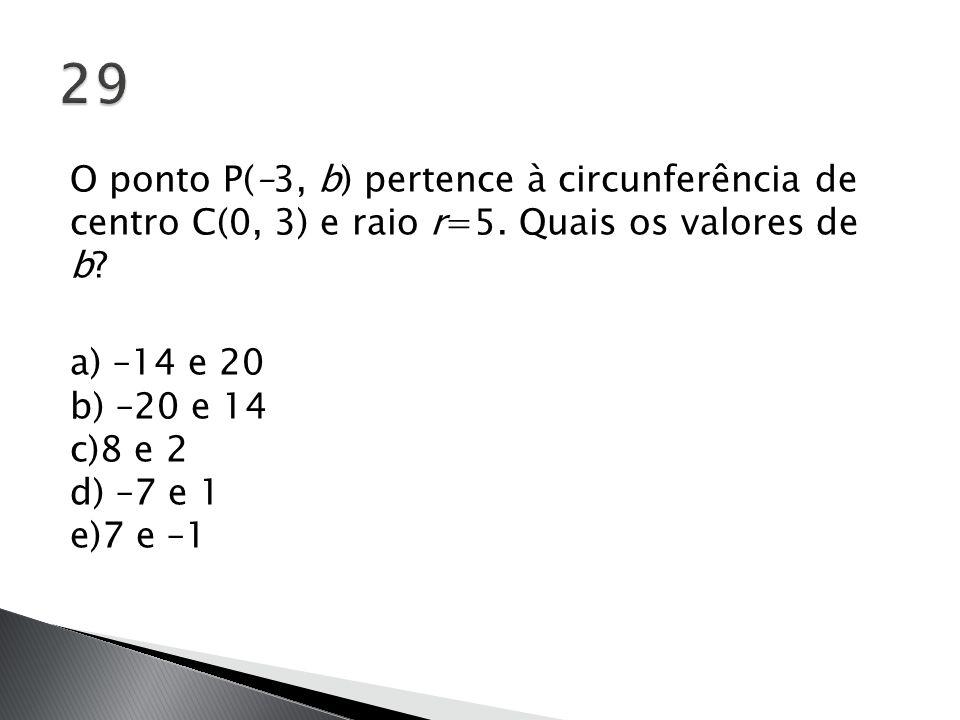 O ponto P(–3, b) pertence à circunferência de centro C(0, 3) e raio r=5. Quais os valores de b? a) –14 e 20 b) –20 e 14 c)8 e 2 d) –7 e 1 e)7 e –1