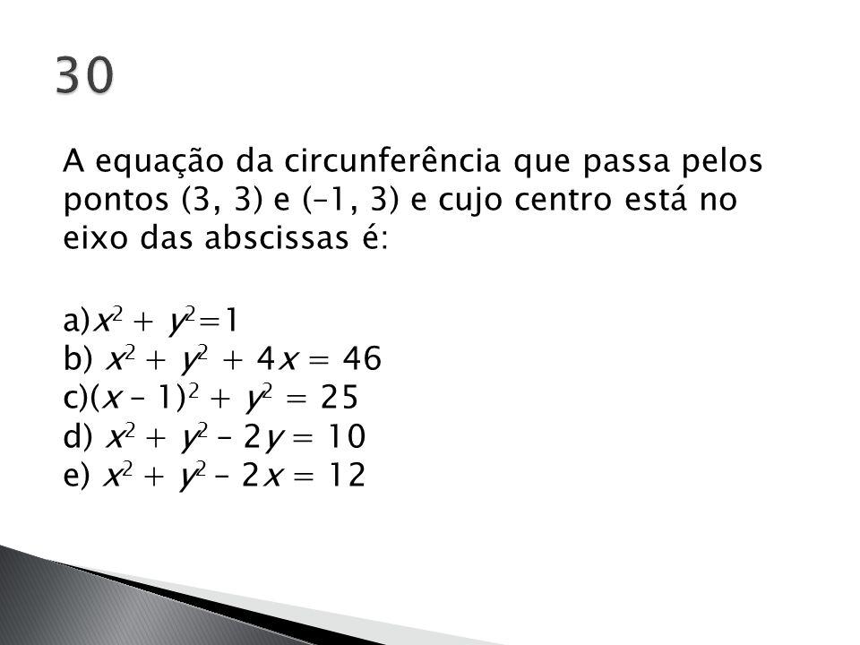 A equação da circunferência que passa pelos pontos (3, 3) e (–1, 3) e cujo centro está no eixo das abscissas é: a)x 2 + y 2 =1 b) x 2 + y 2 + 4x = 46