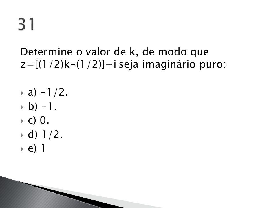 Determine o valor de k, de modo que z=[(1/2)k-(1/2)]+i seja imaginário puro:  a) -1/2.  b) -1.  c) 0.  d) 1/2.  e) 1