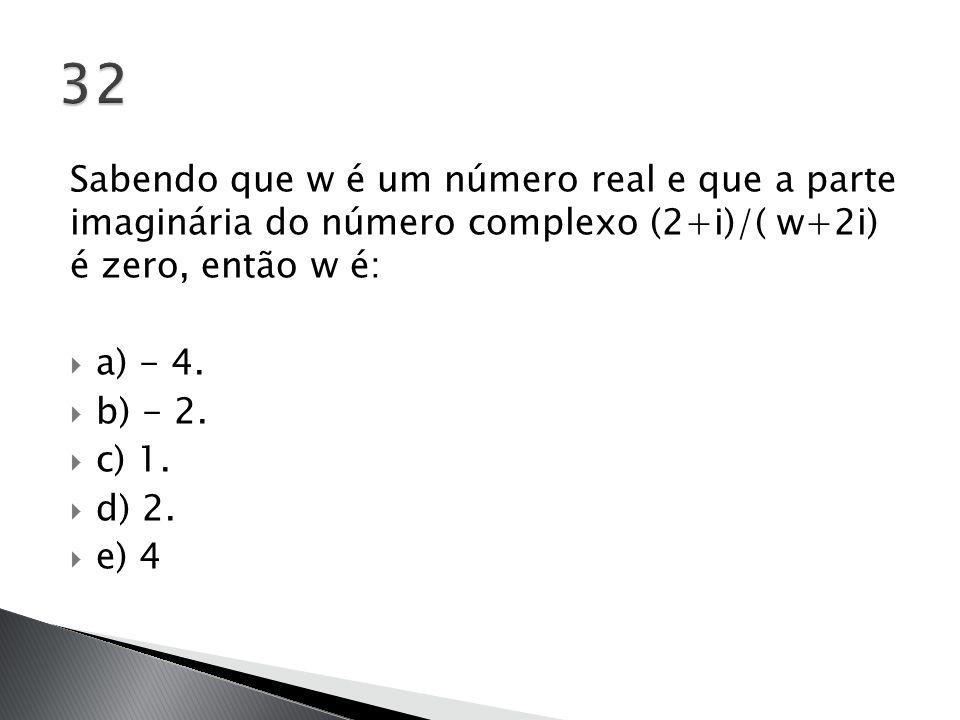 Sabendo que w é um número real e que a parte imaginária do número complexo (2+i)/( w+2i) é zero, então w é:  a) - 4.  b) - 2.  c) 1.  d) 2.  e) 4