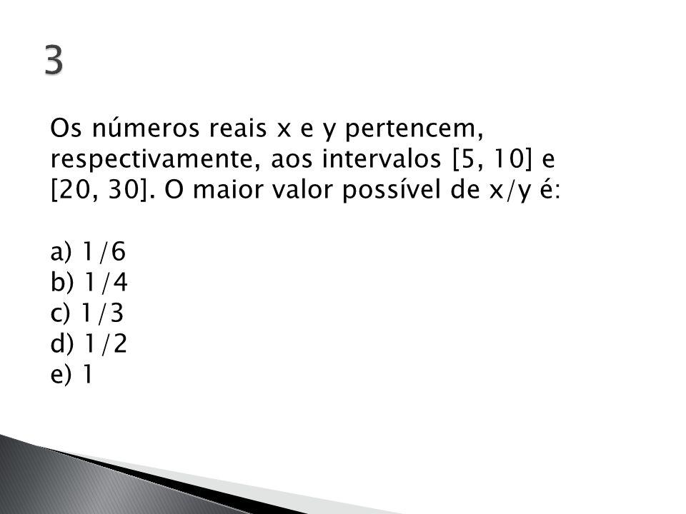 Os números reais x e y pertencem, respectivamente, aos intervalos [5, 10] e [20, 30]. O maior valor possível de x/y é: a) 1/6 b) 1/4 c) 1/3 d) 1/2 e)