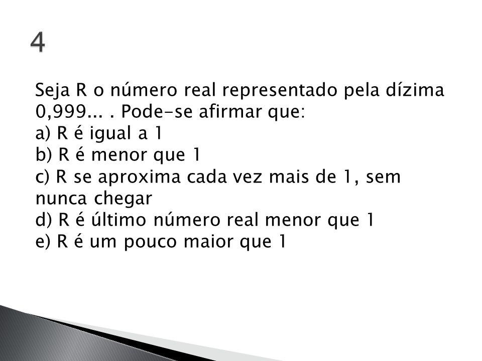 Seja R o número real representado pela dízima 0,999.... Pode-se afirmar que: a) R é igual a 1 b) R é menor que 1 c) R se aproxima cada vez mais de 1,