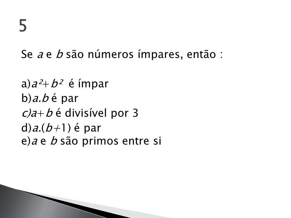 Se a e b são números ímpares, então : a)a²+b² é ímpar b)a.b é par c)a+b é divisível por 3 d)a.(b+1) é par e)a e b são primos entre si