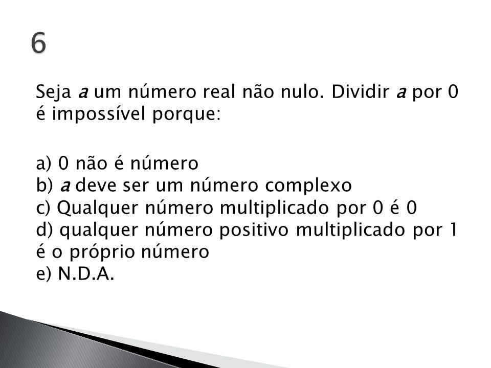 Seja a um número real não nulo. Dividir a por 0 é impossível porque: a) 0 não é número b) a deve ser um número complexo c) Qualquer número multiplicad