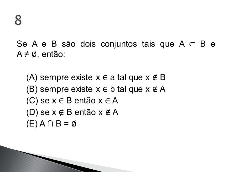 Se A e B são dois conjuntos tais que A ⊂ B e A ≠ ∅, então: (A) sempre existe x ∈ a tal que x ∉ B (B) sempre existe x ∈ b tal que x ∉ A (C) se x ∈ B en
