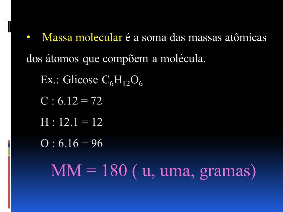 Massa molecular é a soma das massas atômicas dos átomos que compõem a molécula. Ex.: Glicose C 6 H 12 O 6 C : 6.12 = 72 H : 12.1 = 12 O : 6.16 = 96 MM