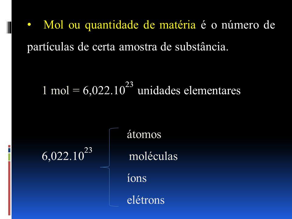 Mol ou quantidade de matéria é o número de partículas de certa amostra de substância. 1 mol = 6,022.10 23 unidades elementares átomos 6,022.10 23 molé
