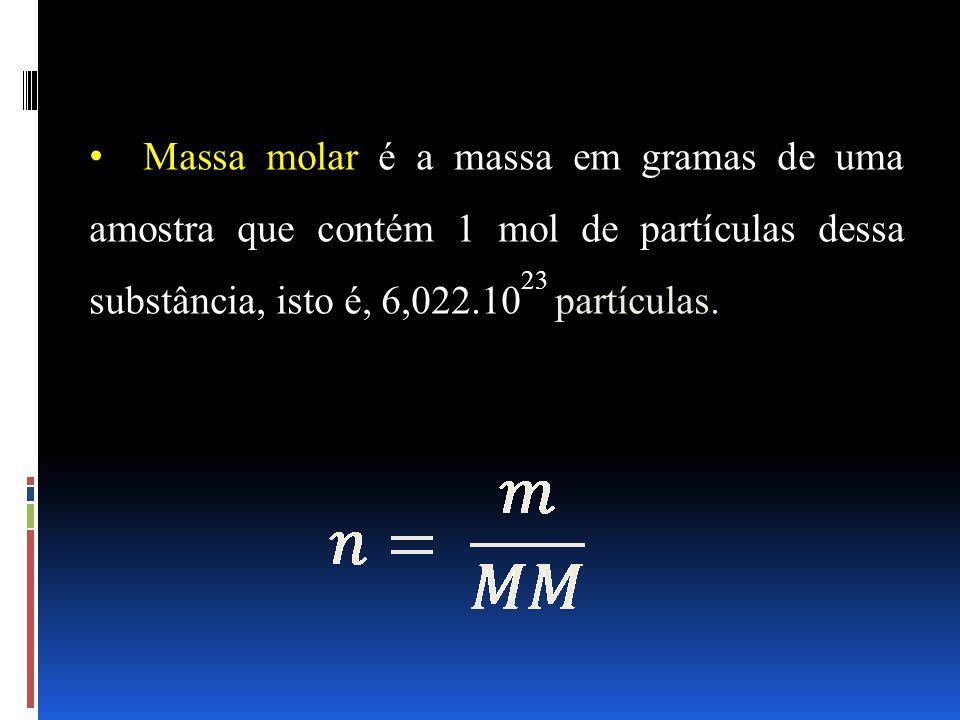Massa molar é a massa em gramas de uma amostra que contém 1 mol de partículas dessa substância, isto é, 6,022.10 23 partículas.
