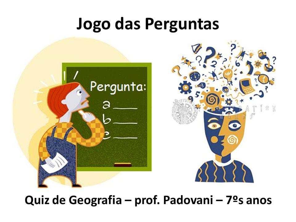 Jogo das Perguntas Quiz de Geografia – prof. Padovani – 7ºs anos