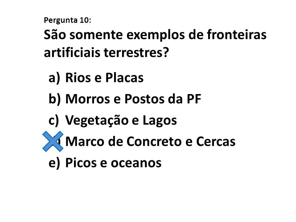 Pergunta 10: São somente exemplos de fronteiras artificiais terrestres? a)Rios e Placas b)Morros e Postos da PF c)Vegetação e Lagos d)Marco de Concret
