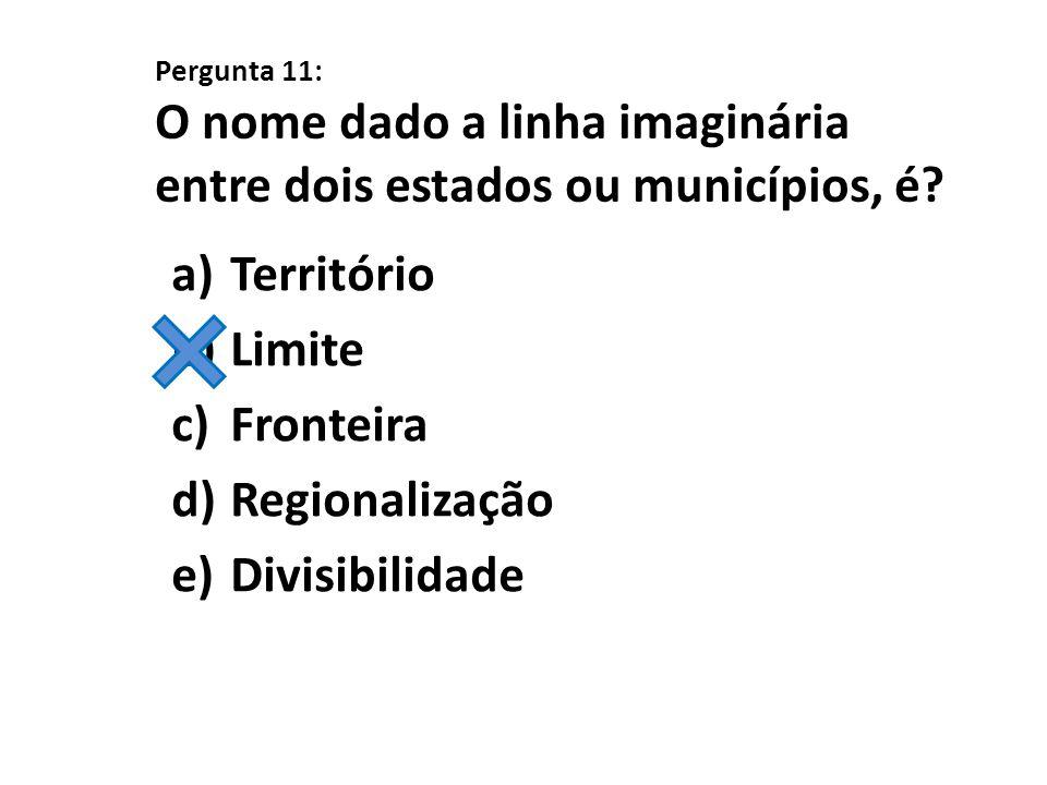 Pergunta 11: O nome dado a linha imaginária entre dois estados ou municípios, é? a)Território b)Limite c)Fronteira d)Regionalização e)Divisibilidade