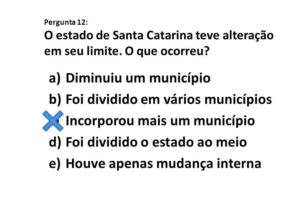 Pergunta 12: O estado de Santa Catarina teve alteração em seu limite. O que ocorreu? a)Diminuiu um município b)Foi dividido em vários municípios c)Inc