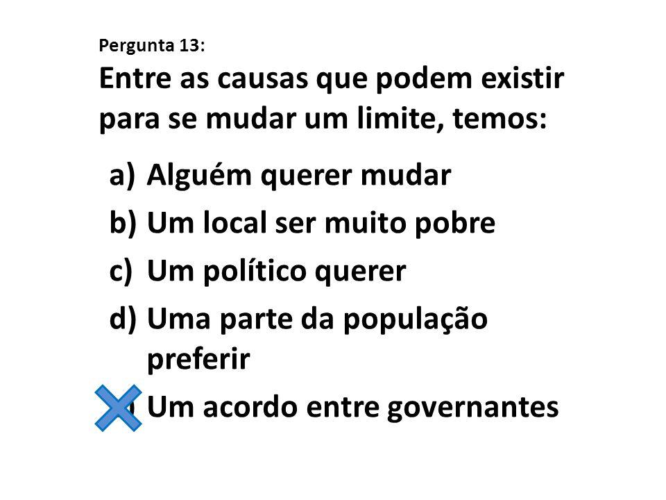 Pergunta 13: Entre as causas que podem existir para se mudar um limite, temos: a)Alguém querer mudar b)Um local ser muito pobre c)Um político querer d