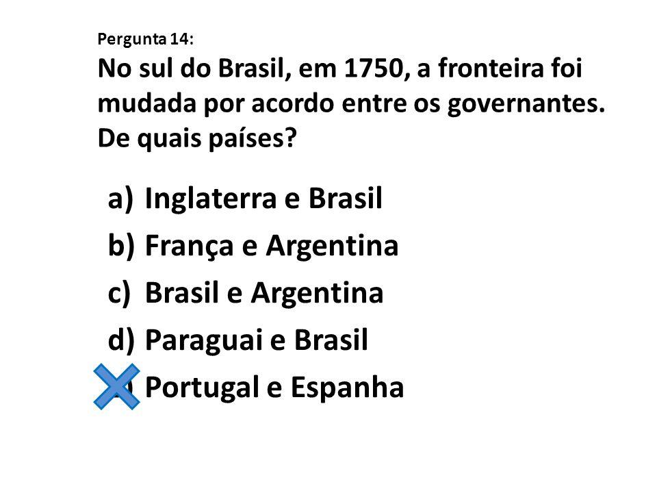 Pergunta 14: No sul do Brasil, em 1750, a fronteira foi mudada por acordo entre os governantes. De quais países? a)Inglaterra e Brasil b)França e Arge