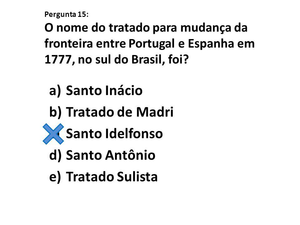 Pergunta 15: O nome do tratado para mudança da fronteira entre Portugal e Espanha em 1777, no sul do Brasil, foi? a)Santo Inácio b)Tratado de Madri c)