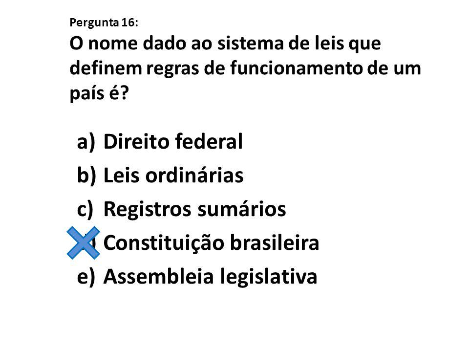 Pergunta 16: O nome dado ao sistema de leis que definem regras de funcionamento de um país é? a)Direito federal b)Leis ordinárias c)Registros sumários