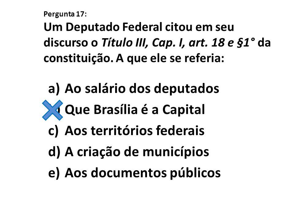 Pergunta 17: Um Deputado Federal citou em seu discurso o Título III, Cap. I, art. 18 e §1° da constituição. A que ele se referia: a)Ao salário dos dep