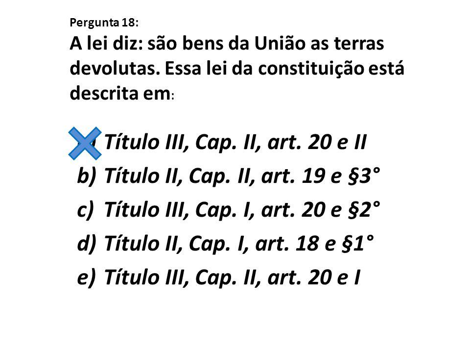 Pergunta 18: A lei diz: são bens da União as terras devolutas. Essa lei da constituição está descrita em : a)Título III, Cap. II, art. 20 e II b)Títul